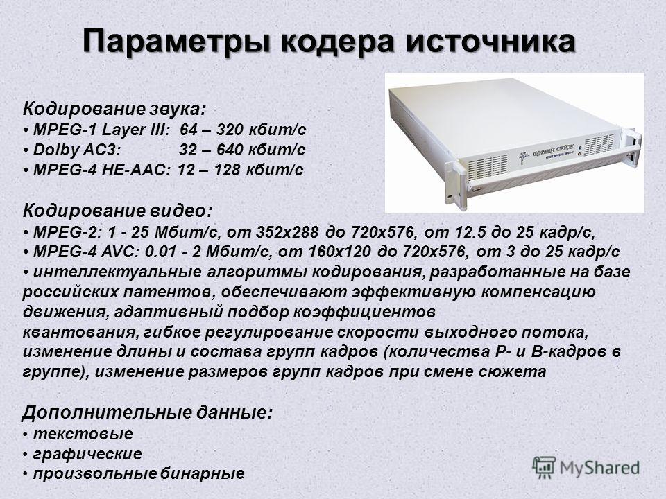 Параметры кодера источника Кодирование звука: MPEG-1 Layer III: 64 – 320 кбит/с Dolby AC3: 32 – 640 кбит/с MPEG-4 HE-AAC: 12 – 128 кбит/с Кодирование видео: MPEG-2: 1 - 25 Мбит/с, от 352х288 до 720х576, от 12.5 до 25 кадр/с, MPEG-4 AVC: 0.01 - 2 Мбит