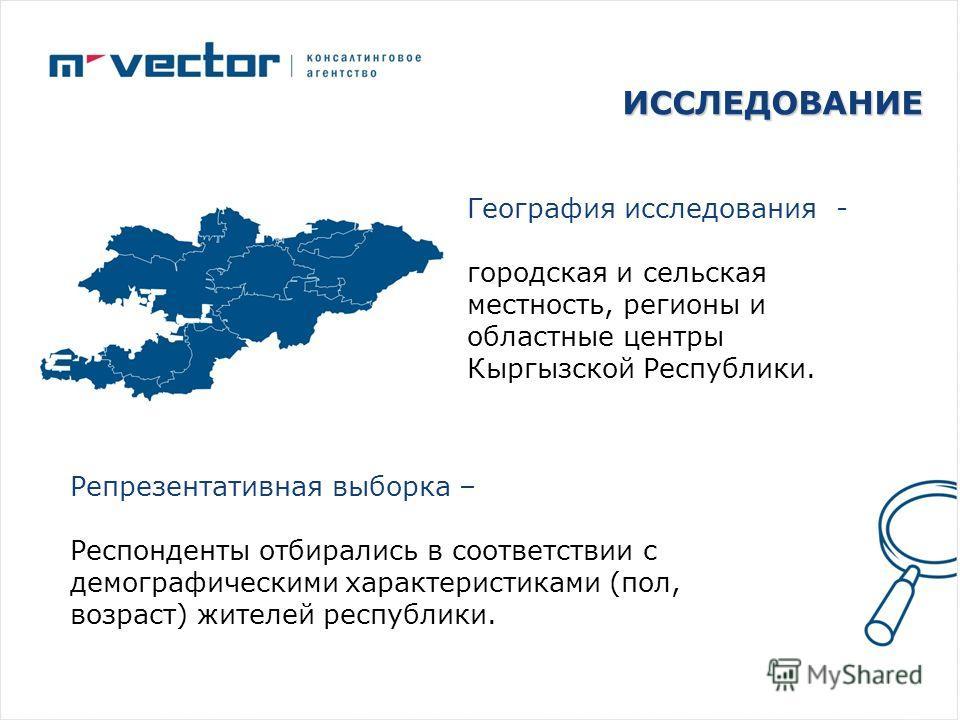 ИССЛЕДОВАНИЕ География исследования - городская и сельская местность, регионы и областные центры Кыргызской Республики. Репрезентативная выборка – Респонденты отбирались в соответствии с демографическими характеристиками (пол, возраст) жителей респуб