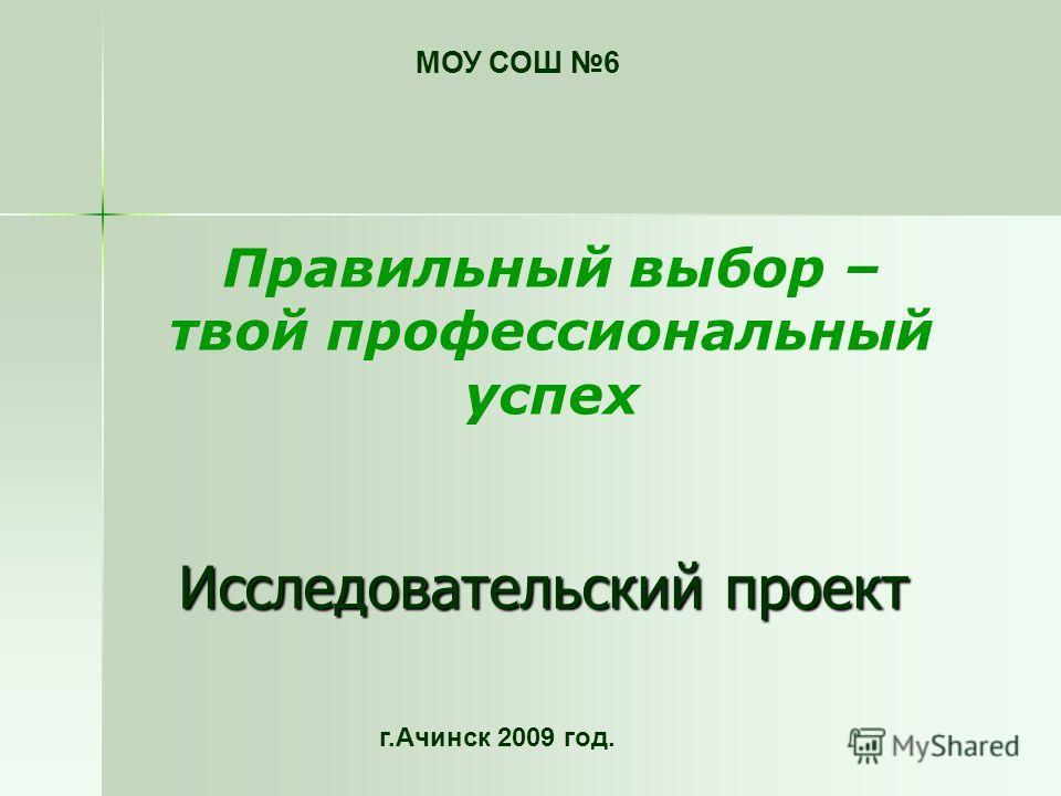 Исследовательский проект МОУ СОШ 6 г.Ачинск 2009 год. Правильный выбор – твой профессиональный успех