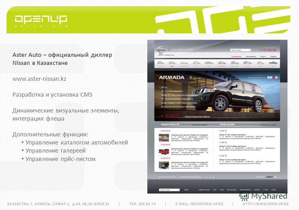 Aster Auto – официальный диллер Nissan в Казахстане www.aster-nissan.kz Разработка и установка CMS Динамические визуальные элементы, интеграция флеша Дополнительные функции: Управление каталогом автомобилей Управление галереей Управление прйс-листом