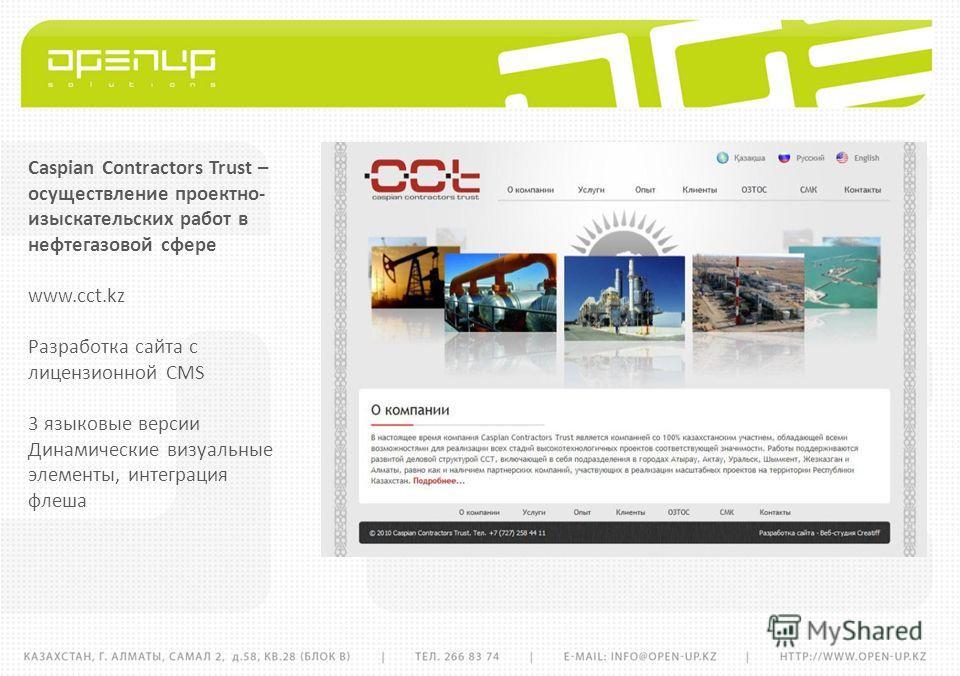 Caspian Contractors Trust – осуществление проектно- изыскательских работ в нефтегазовой сфере www.cct.kz Разработка сайта с лицензионной CMS 3 языковые версии Динамические визуальные элементы, интеграция флеша