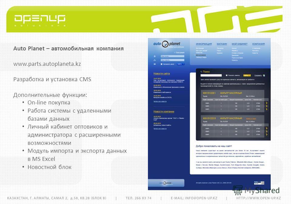 Auto Planet – автомобильная компания www.parts.autoplaneta.kz Разработка и установка CMS Дополнительные функции: On-line покупка Работа системы с удаленными базами данных Личный кабинет оптовиков и администратора с расширенными возможностями Модуль и