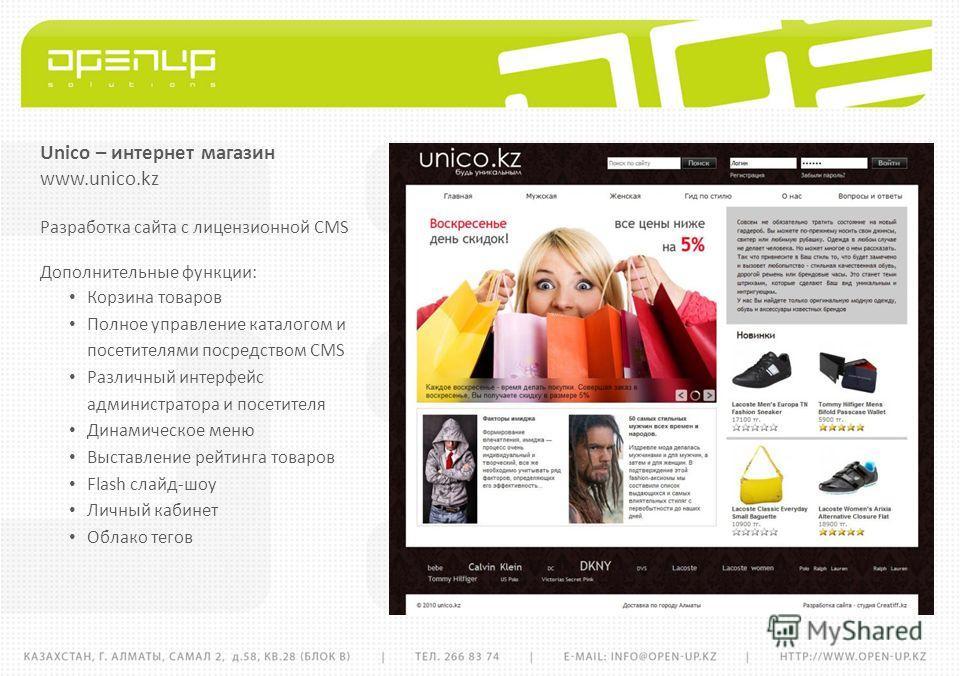 Unico – интернет магазин www.unico.kz Разработка сайта с лицензионной CMS Дополнительные функции: Корзина товаров Полное управление каталогом и посетителями посредством CMS Различный интерфейс администратора и посетителя Динамическое меню Выставление