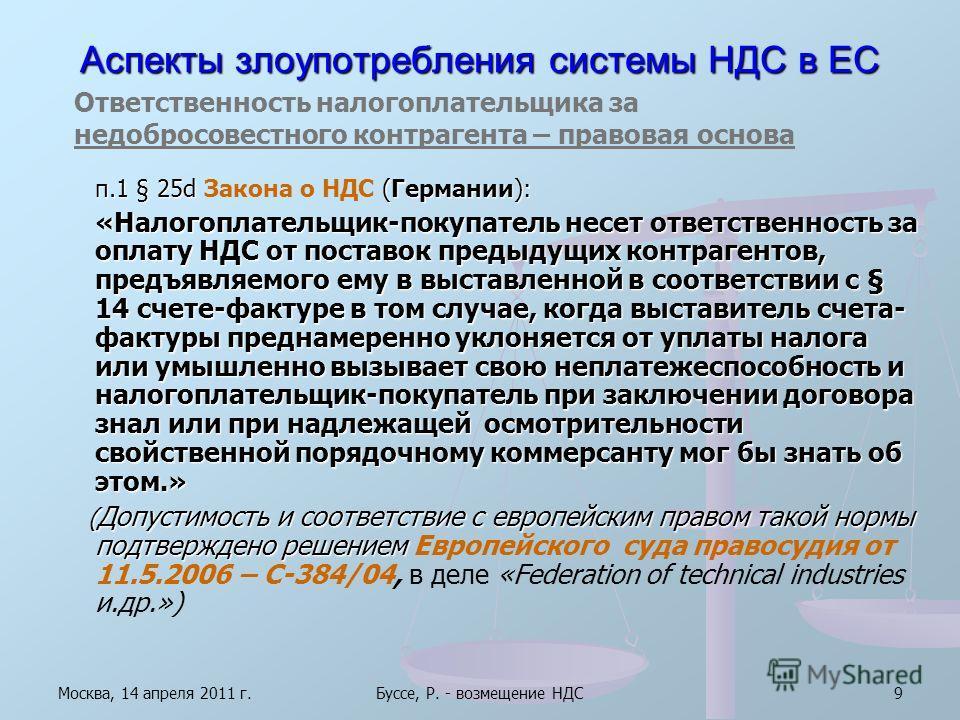 Москва, 14 апреля 2011 г.Буссе, Р. - возмещение НДС9 Аспекты злоупотребления системы НДС в ЕС п.1 § 25d (Германии): п.1 § 25d Закона о НДС (Германии): «Налогоплательщик-покупатель несет ответственность за оплату НДС от поставок предыдущих контрагенто