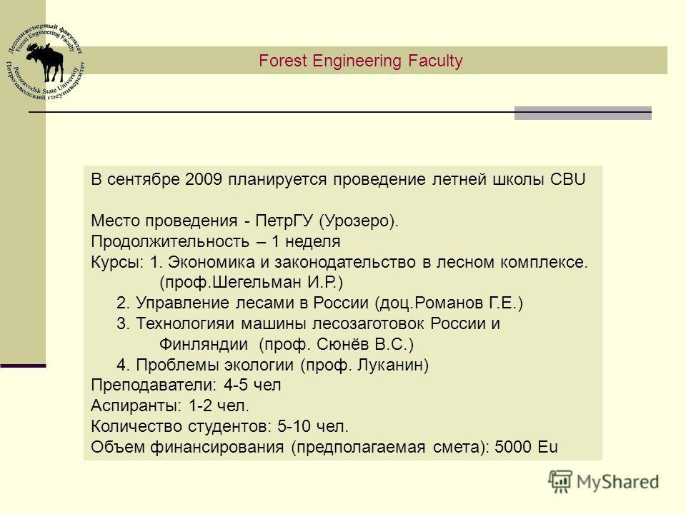 Forest Engineering Faculty В сентябре 2009 планируется проведение летней школы CBU Место проведения - ПетрГУ (Урозеро). Продолжительность – 1 неделя Курсы: 1. Экономика и законодательство в лесном комплексе. (проф.Шегельман И.Р.) 2. Управление лесами