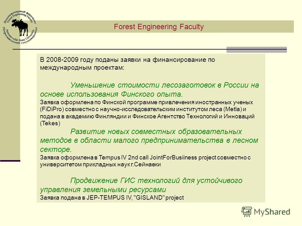 Forest Engineering Faculty В 2008-2009 году поданы заявки на финансирование по международным проектам: Уменьшение стоимости лесозаготовок в России на основе использования Финского опыта. Заявка оформлена по Финской программе привлечения иностранных у