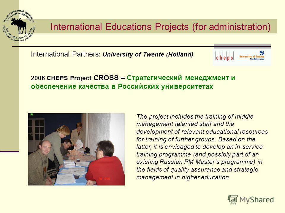 International Educations Projects (for administration) International Partners : University of Twente (Holland) 2006 CHEPS Project CROSS – Стратегический менеджмент и обеспечение качества в Российских университетах The project includes the training of