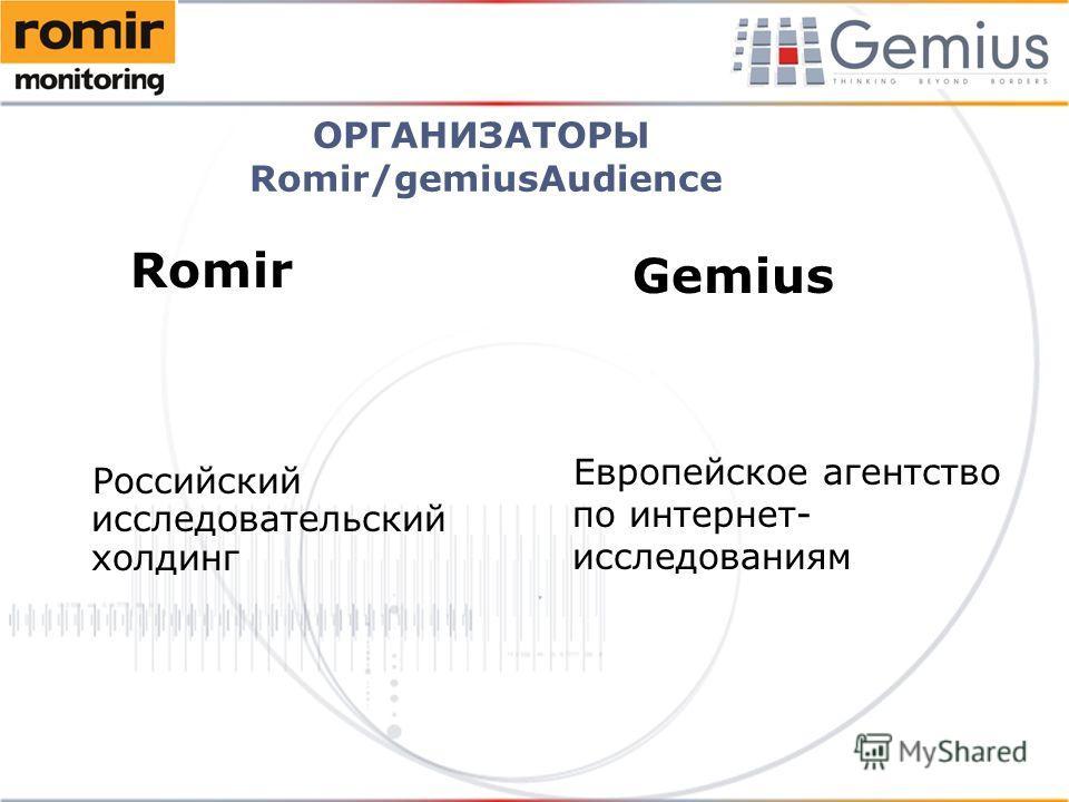 ОРГАНИЗАТОРЫ Romir/gemiusAudience Romir Российский исследовательский холдинг Gemius Европейское агентство по интернет- исследованиям