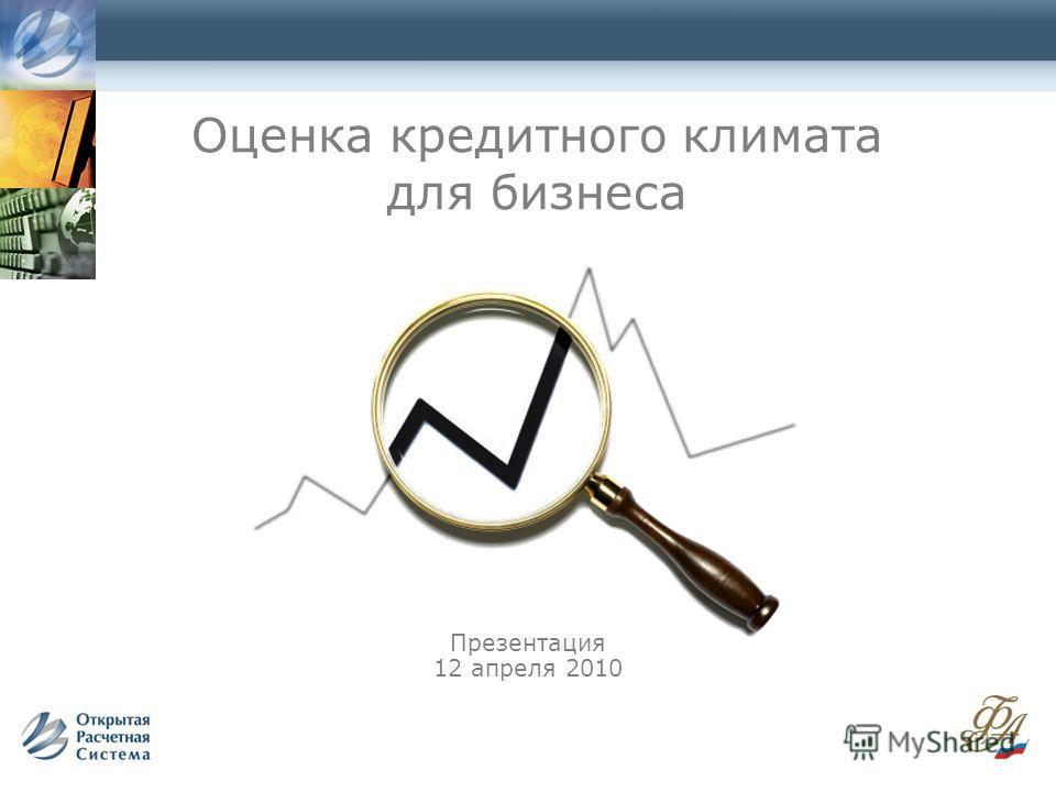 Оценка кредитного климата для бизнеса Презентация 12 апреля 2010