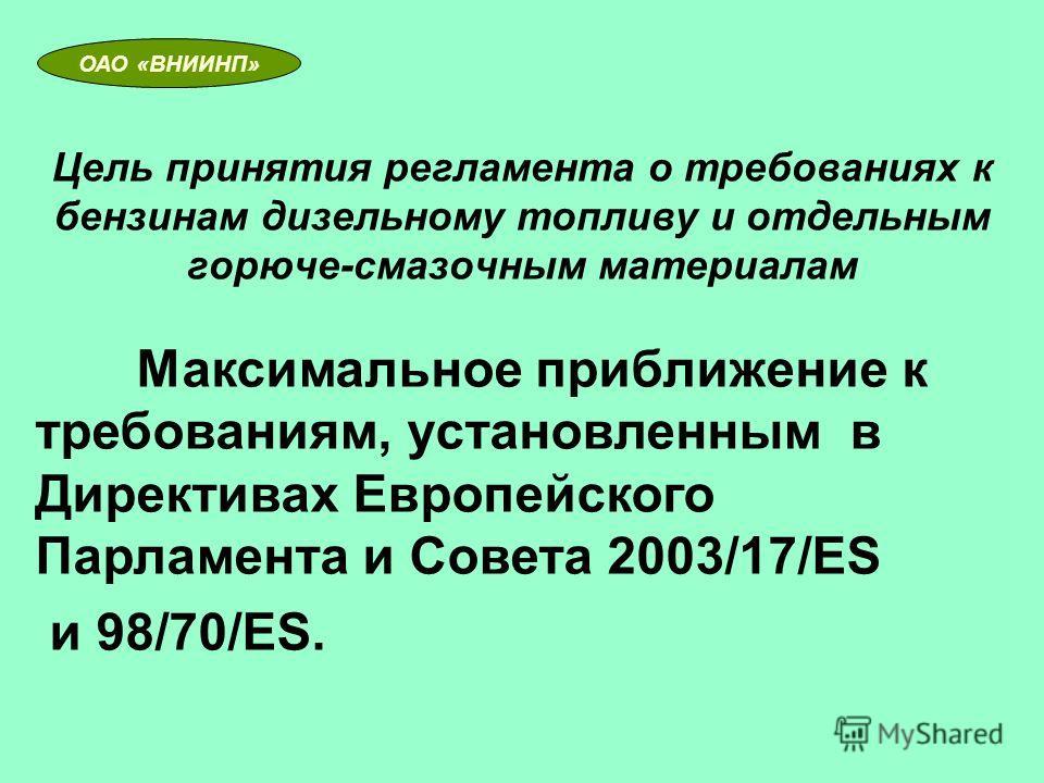 Цель принятия регламента о требованиях к бензинам дизельному топливу и отдельным горюче-смазочным материалам ОАО «ВНИИНП» Максимальное приближение к требованиям, установленным в Директивах Европейского Парламента и Совета 2003/17/ЕS и 98/70/ЕS.
