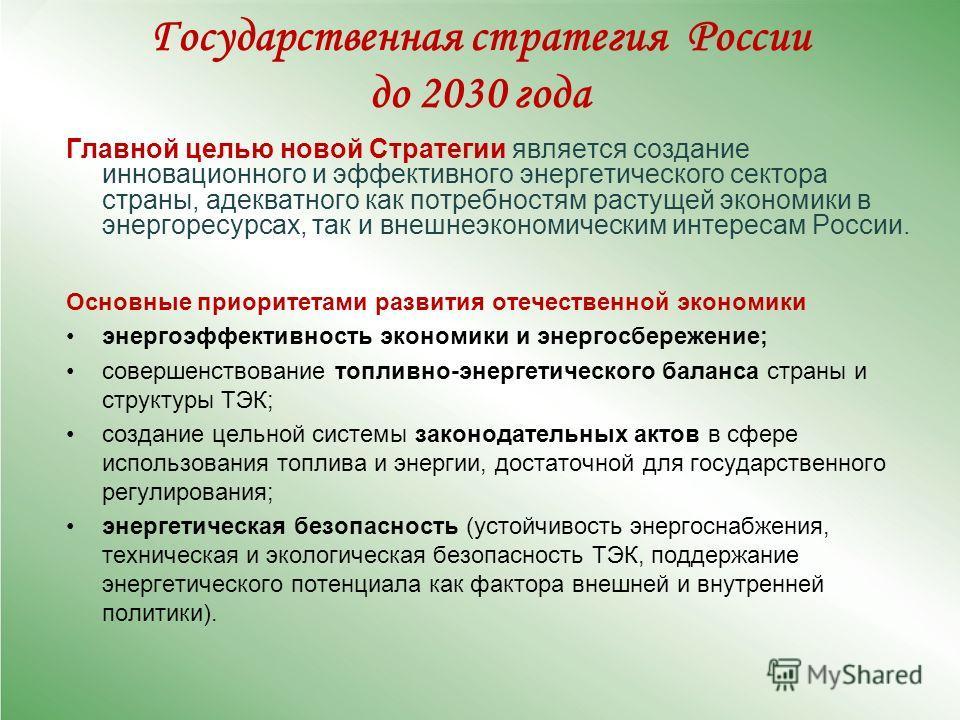 Государственная стратегия России до 2030 года Главной целью новой Стратегии является создание инновационного и эффективного энергетического сектора страны, адекватного как потребностям растущей экономики в энергоресурсах, так и внешнеэкономическим ин