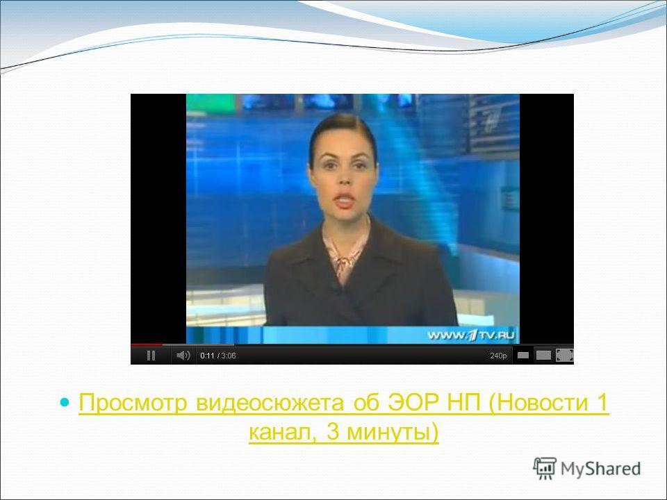 Просмотр видеосюжета об ЭОР НП (Новости 1 канал, 3 минуты) Просмотр видеосюжета об ЭОР НП (Новости 1 канал, 3 минуты)