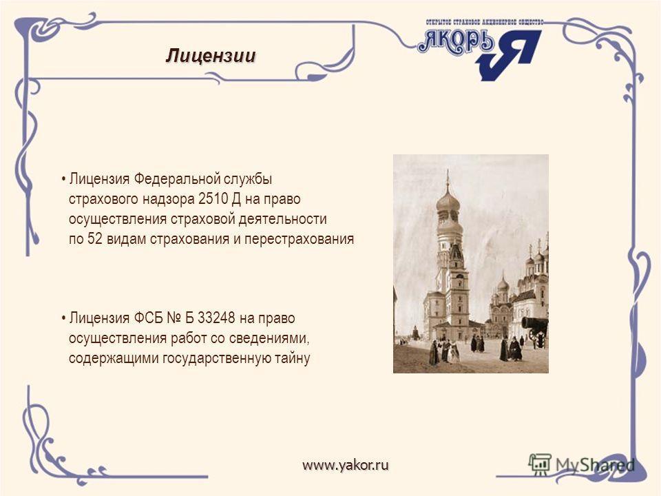 Лицензии www.yakor.ru Лицензия Федеральной службы страхового надзора 2510 Д на право осуществления страховой деятельности по 52 видам страхования и перестрахования Лицензия ФСБ Б 33248 на право осуществления работ со сведениями, содержащими государст