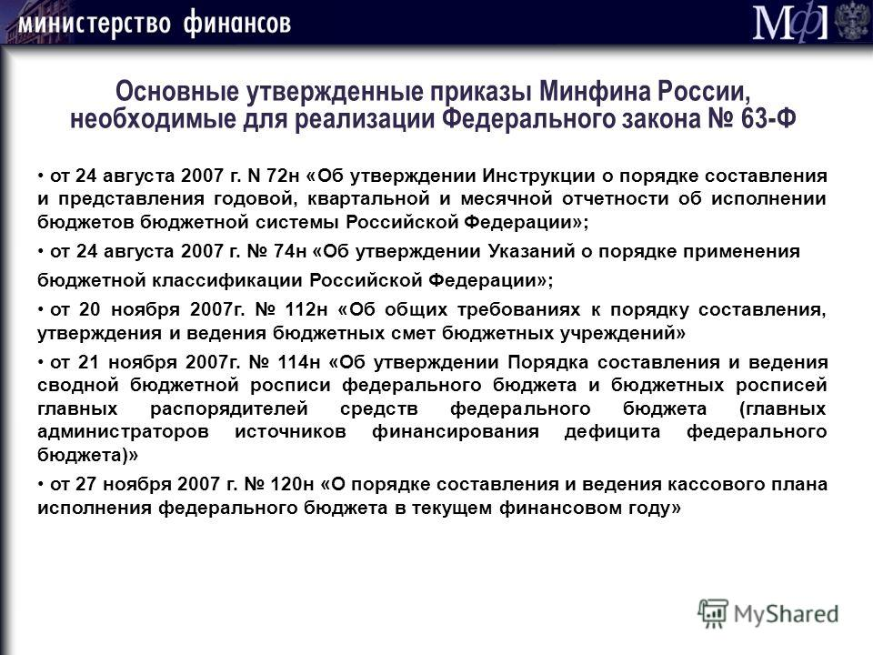 Основные утвержденные приказы Минфина России, необходимые для реализации Федерального закона 63-Ф от 24 августа 2007 г. N 72н «Об утверждении Инструкции о порядке составления и представления годовой, квартальной и месячной отчетности об исполнении бю