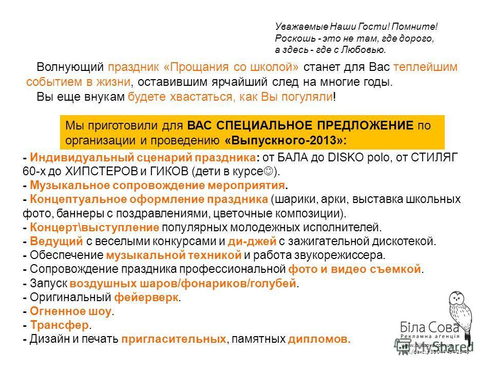 www.bilasova.com.ua тел./факс: +38 044 494-25-48 Уважаемые Наши Гости! Помните! Роскошь - это не там, где дорого, а здесь - где с Любовью. Волнующий праздник «Прощания со школой» станет для Вас теплейшим событием в жизни, оставившим ярчайший след на