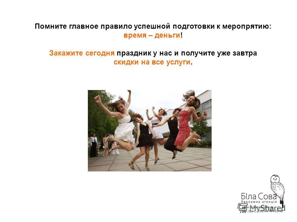 Помните главное правило успешной подготовки к меропрятию: время – деньги! Закажите сегодня праздник у нас и получите уже завтра скидки на все услуги. www.bilasova.com.ua тел./факс: +38 044 494-25-48