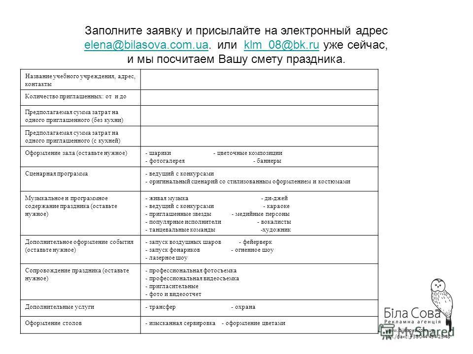 Заполните заявку и присылайте на электронный адрес elena@bilasova.com.uaelena@bilasova.com.ua. или klm_08@bk.ru уже сейчас,klm_08@bk.ru и мы посчитаем Вашу смету праздника. Название учебного учреждения, адрес, контакты Количество приглашенных: от и д