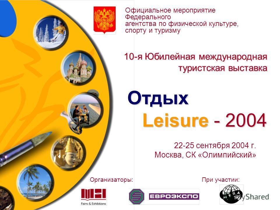 10-я Юбилейная международная туристская выставка Отдых Leisure - 2004 22-25 сентября 2004 г. Москва, СК «Олимпийский» Официальное мероприятие Федерального агентства по физической культуре, спорту и туризму Организаторы:При участии: