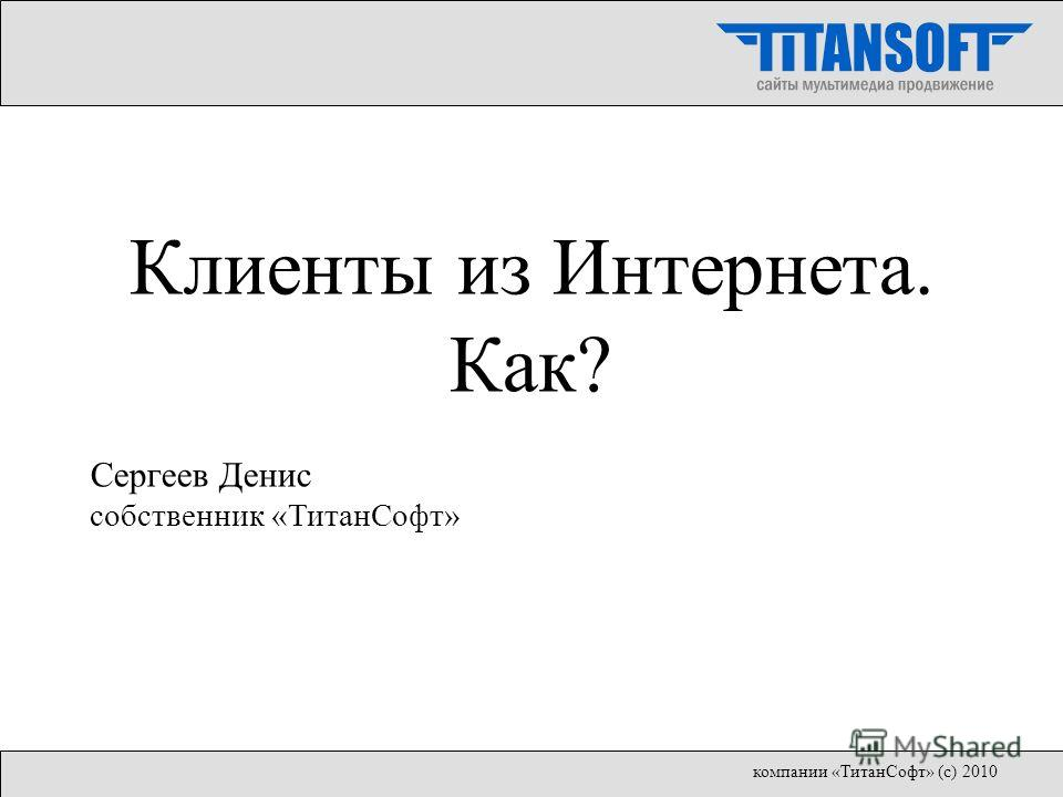 Клиенты из Интернета. Как? Сергеев Денис собственник «ТитанСофт» компании «ТитанСофт» (с) 2010
