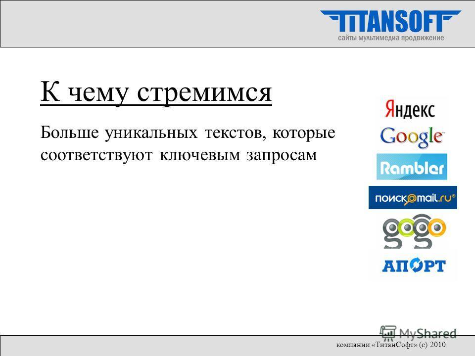 Больше уникальных текстов, которые соответствуют ключевым запросам К чему стремимся компании «ТитанСофт» (с) 2010