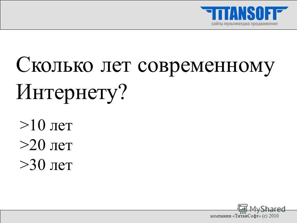 Сколько лет современному Интернету? >10 лет >20 лет >30 лет компании «ТитанСофт» (с) 2010