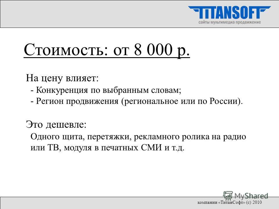 На цену влияет: - Конкуренция по выбранным словам; - Регион продвижения (региональное или по России). Это дешевле: Одного щита, перетяжки, рекламного ролика на радио или ТВ, модуля в печатных СМИ и т.д. Стоимость: от 8 000 р. компании «ТитанСофт» (с)