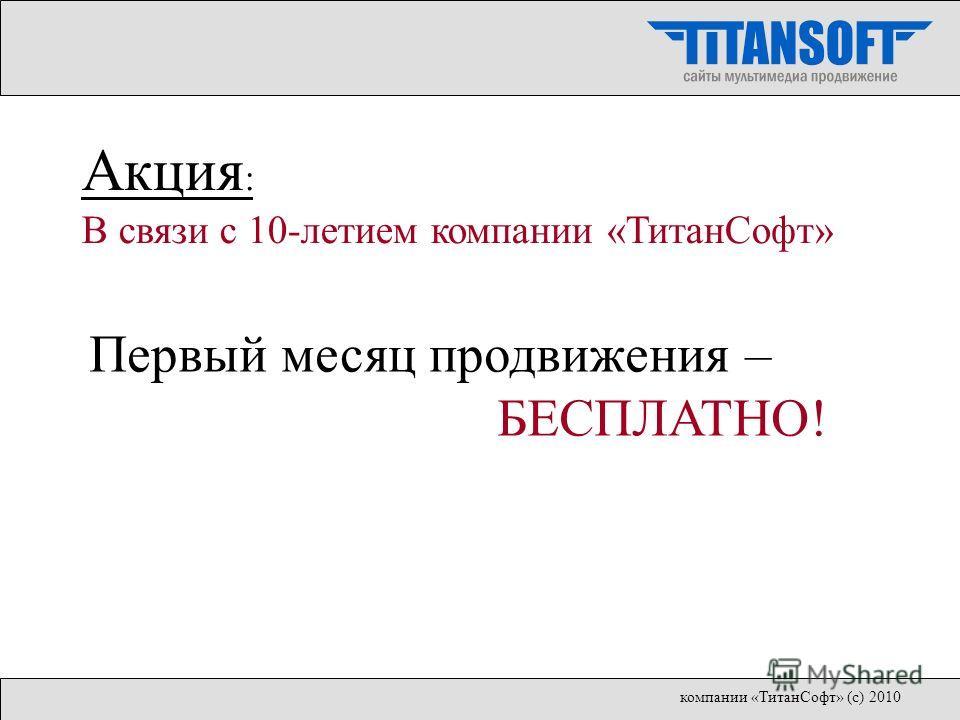 Первый месяц продвижения – БЕСПЛАТНО! Акция : В связи с 10-летием компании «ТитанСофт» компании «ТитанСофт» (с) 2010