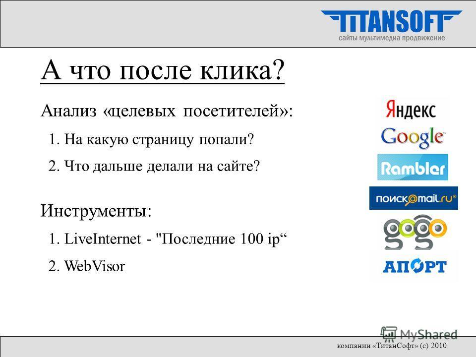 Анализ «целевых посетителей»: 1. На какую страницу попали? 2. Что дальше делали на сайте? Инструменты: 1. LiveInternet - Последние 100 ip 2. WebVisor А что после клика? компании «ТитанСофт» (с) 2010