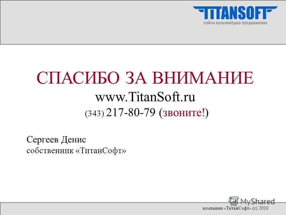 СПАСИБО ЗА ВНИМАНИЕ www.TitanSoft.ru (343) 217-80-79 (звоните!) Сергеев Денис собственник «ТитанСофт» компании «ТитанСофт» (с) 2010