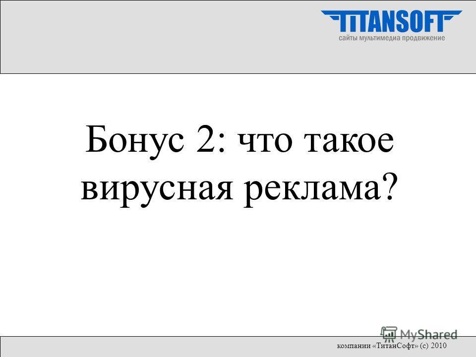 Бонус 2: что такое вирусная реклама? компании «ТитанСофт» (с) 2010