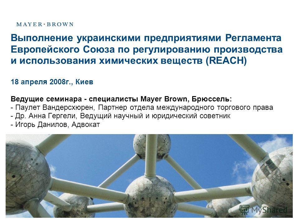 Выполнение украинскими предприятиями Регламента Европейского Союза по регулированию производства и использования химических веществ (REACH) 18 апреля 2008г., Киев Ведущие семинара - специалисты Mayer Brown, Брюссель: - Паулет Вандерсхюрен, Партнер от