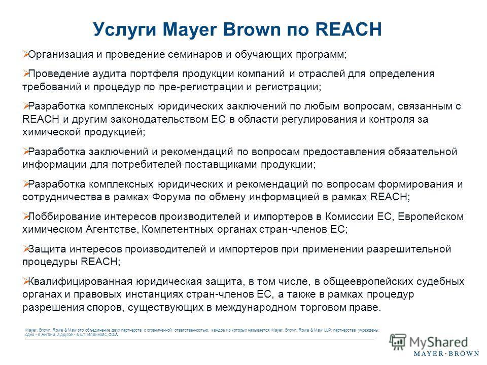 Mayer, Brown, Rowe & Maw это объединение двух партнерств с ограниченной ответственностью, каждое из которых называется Mayer, Brown, Rowe & Maw LLP; партнерства учреждены: одно - в Англии, а другое - в шт. Иллинойс, США Услуги Mayer Brown по REACH Ор