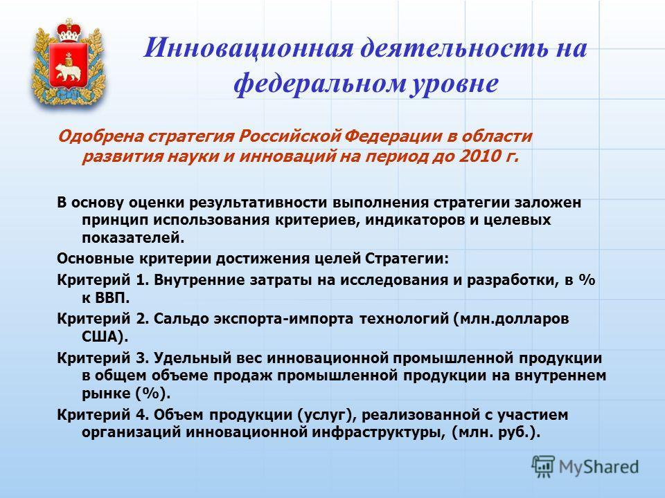 Инновационная деятельность на федеральном уровне Одобрена стратегия Российской Федерации в области развития науки и инноваций на период до 2010 г. В основу оценки результативности выполнения стратегии заложен принцип использования критериев, индикато