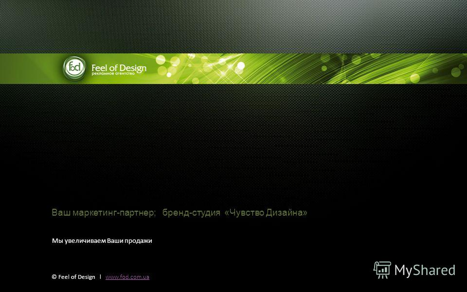 © Feel of Design l www.fod.com.uawww.fod.com.ua Ваш маркетинг-партнер; бренд-студия «Чувство Дизайна» Мы увеличиваем Ваши продажи