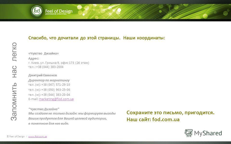 © Feel of Design l www.fod.com.uawww.fod.com.ua Спасибо, что дочитали до этой страницы. Наши координаты: «Чувство Дизайна» Адрес: г. Киев, ул. Гришка 9, офис 173 (26 этаж) тел.: +38 (044) 383-2004 Дмитрий Евменов Директор по маркетингу тел. (м): +38