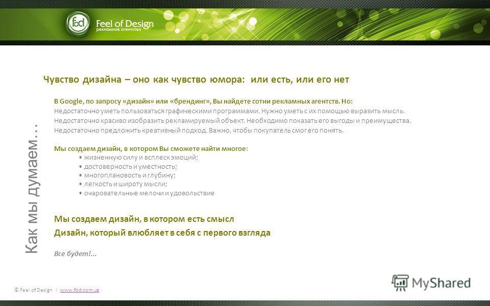 © Feel of Design l www.fod.com.uawww.fod.com.ua Как мы думаем… В Google, по запросу «дизайн» или «брендинг», Вы найдете сотни рекламных агентств. Но: Недостаточно уметь пользоваться графическими программами. Нужно уметь с их помощью выразить мысль. Н
