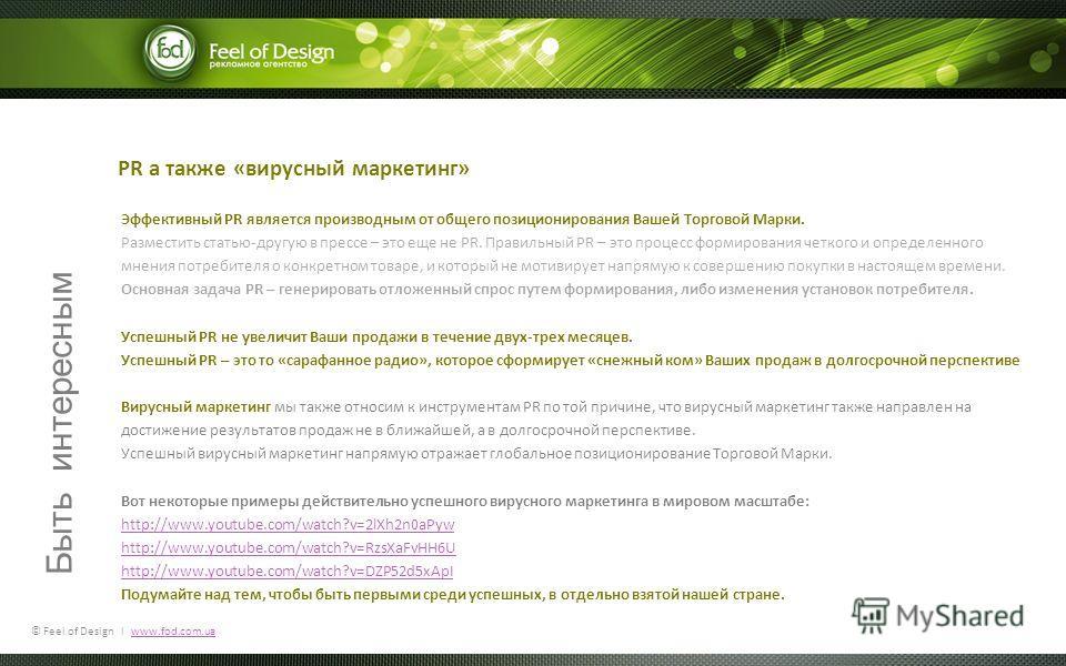 © Feel of Design l www.fod.com.uawww.fod.com.ua PR а также «вирусный маркетинг» Эффективный PR является производным от общего позиционирования Вашей Торговой Марки. Разместить статью-другую в прессе – это еще не PR. Правильный PR – это процесс формир