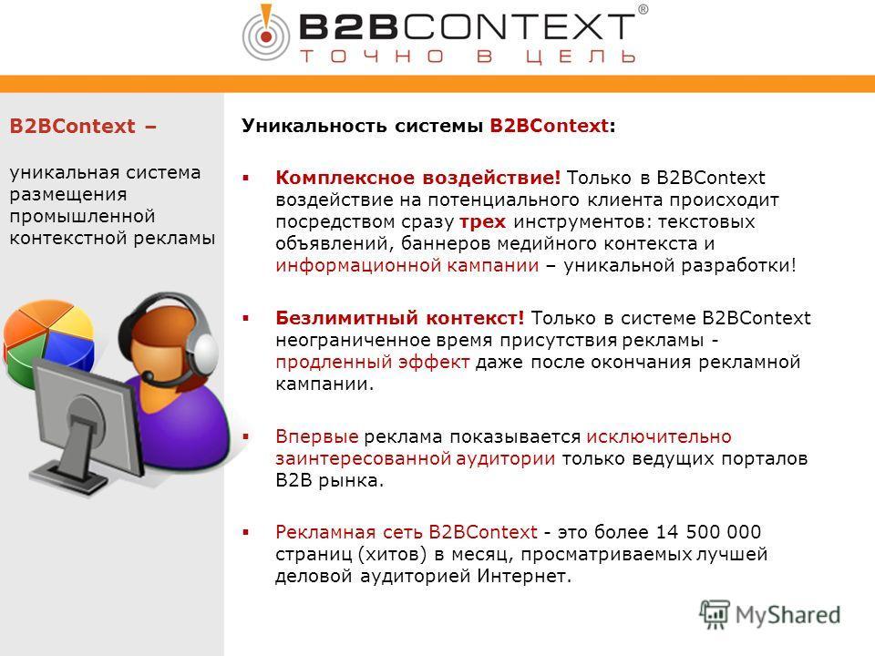 B2BContext – уникальная система размещения промышленной контекстной рекламы Уникальность системы B2BContext: Комплексное воздействие! Только в B2BContext воздействие на потенциального клиента происходит посредством сразу трех инструментов: текстовых