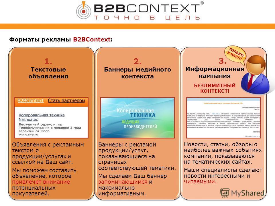 Форматы рекламы B2BContext: Объявления с рекламным текстом о продукции/услугах и ссылкой на Ваш сайт. Мы поможем составить объявление, которое привлечет внимание потенциальных покупателей. Баннеры с рекламой продукции/услуг, показывающиеся на страниц