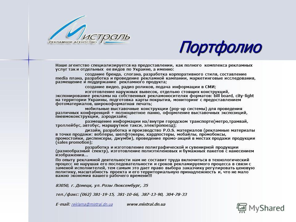 Портфолио Наше агентство специализируется на предоставлении, как полного комплекса рекламных услуг так и отдельных ее видов по Украине, а именно: создание бренда, слогана, разработка корпоративного стиля, составление media плана, разработка и проведе