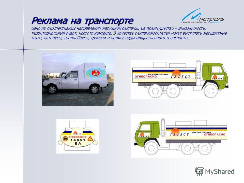 Реклама на транспорте Реклама на транспорте одно из перспективных направлений наружной рекламы. Её преимущество – динамичность, территориальный охват, частота контакта. В качестве рекламоносителей могут выступать маршрутные такси, автобусы, троллейбу