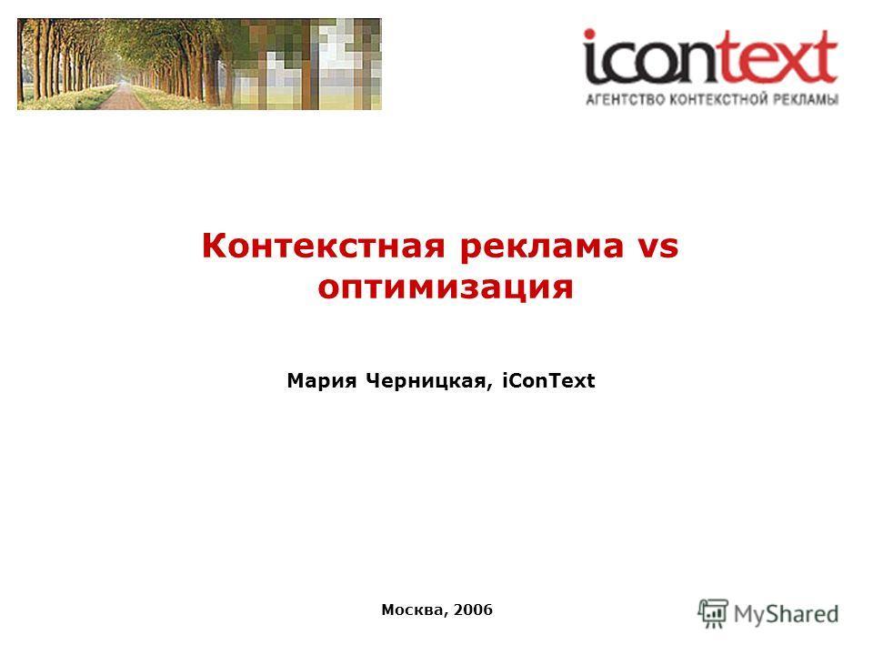 Москва, 2006 Контекстная реклама vs оптимизация Мария Черницкая, iConText