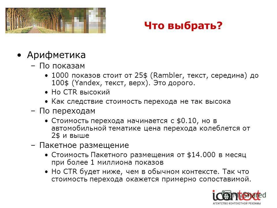 Что выбрать? Арифметика –По показам 1000 показов стоит от 25$ (Rambler, текст, середина) до 100$ (Yandex, текст, верх). Это дорого. Но CTR высокий Как следствие стоимость перехода не так высока –По переходам Стоимость перехода начинается с $0.10, но
