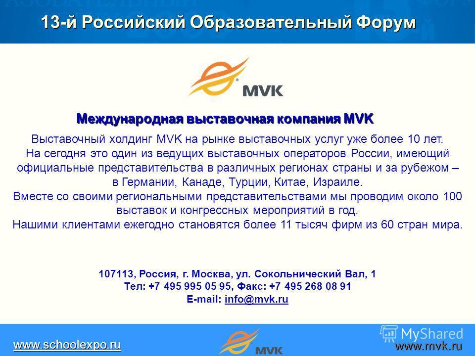 13-й Российский Образовательный Форум www.schoolexpo.ru www.mvk.ru Выставочный холдинг MVK на рынке выставочных услуг уже более 10 лет. На сегодня это один из ведущих выставочных операторов России, имеющий официальные представительства в различных ре