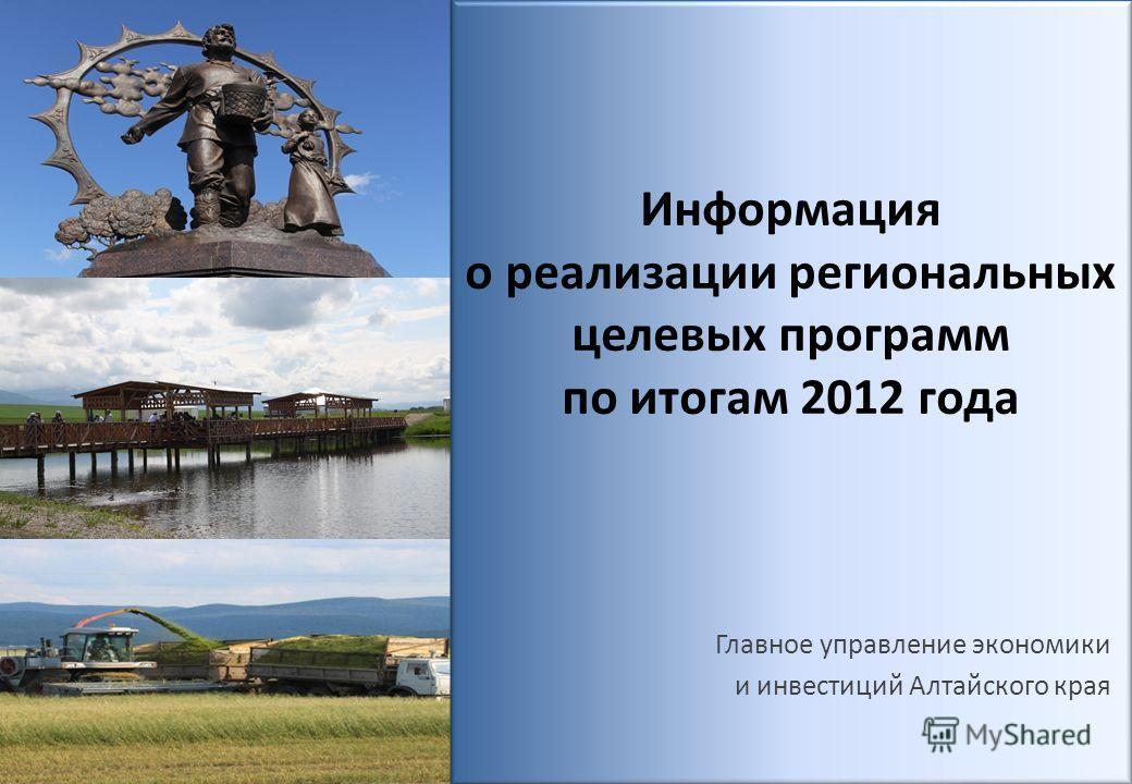 Информация о реализации региональных целевых программ по итогам 2012 года Главное управление экономики и инвестиций Алтайского края