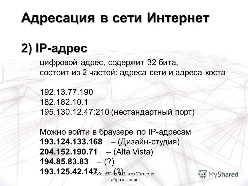 © Московский Центр Интернет- образования цифровой адрес, содержит 32 бита, состоит из 2 частей: адреса сети и адреса хоста 192.13.77.190 182.182.10.1 195.130.12.47:210 (нестандартный порт) Можно войти в браузере по IP-адресам 193.124.133.168 – (Дизай