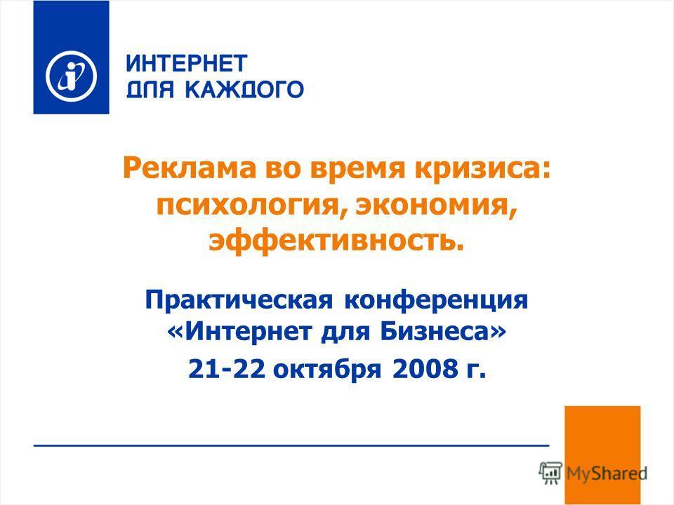 Реклама во время кризиса: психология, экономия, эффективность. Практическая конференция «Интернет для Бизнеса» 21-22 октября 2008 г.