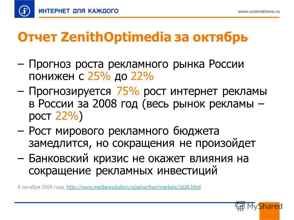 Отчет ZenithOptimedia за октябрь –Прогноз роста рекламного рынка России понижен с 25% до 22% –Прогнозируется 75% рост интернет рекламы в России за 2008 год (весь рынок рекламы – рост 22%) –Рост мирового рекламного бюджета замедлится, но сокращения не
