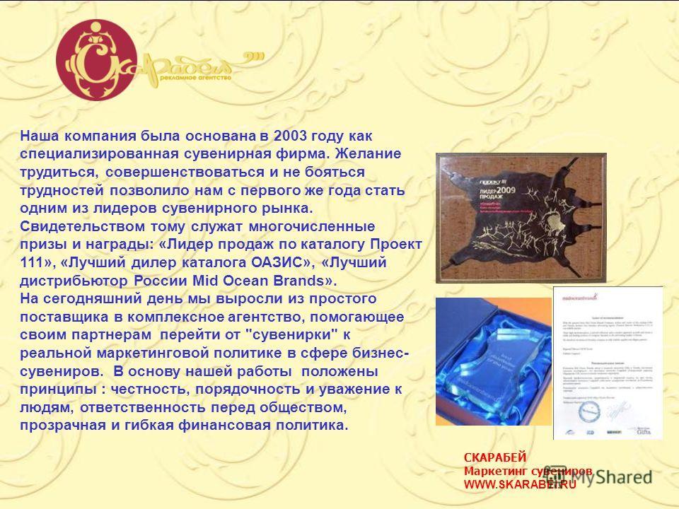 СКАРАБЕЙ Маркетинг сувениров WWW.SKARABEI.RU Наша компания была основана в 2003 году как специализированная сувенирная фирма. Желание трудиться, совершенствоваться и не бояться трудностей позволило нам с первого же года стать одним из лидеров сувенир
