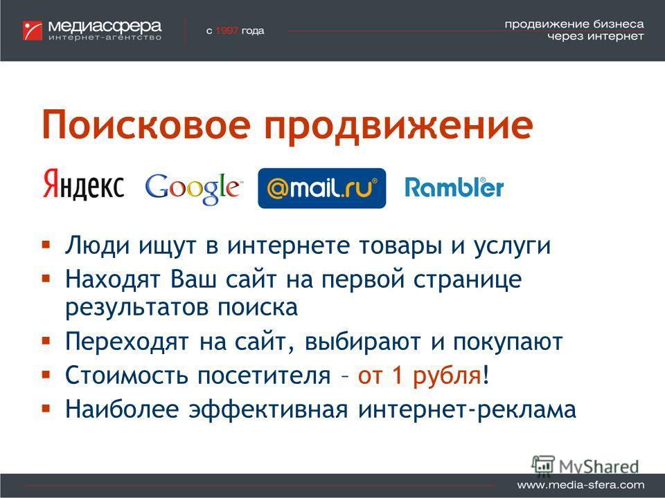 Поисковое продвижение Люди ищут в интернете товары и услуги Находят Ваш сайт на первой странице результатов поиска Переходят на сайт, выбирают и покупают Стоимость посетителя – от 1 рубля! Наиболее эффективная интернет-реклама